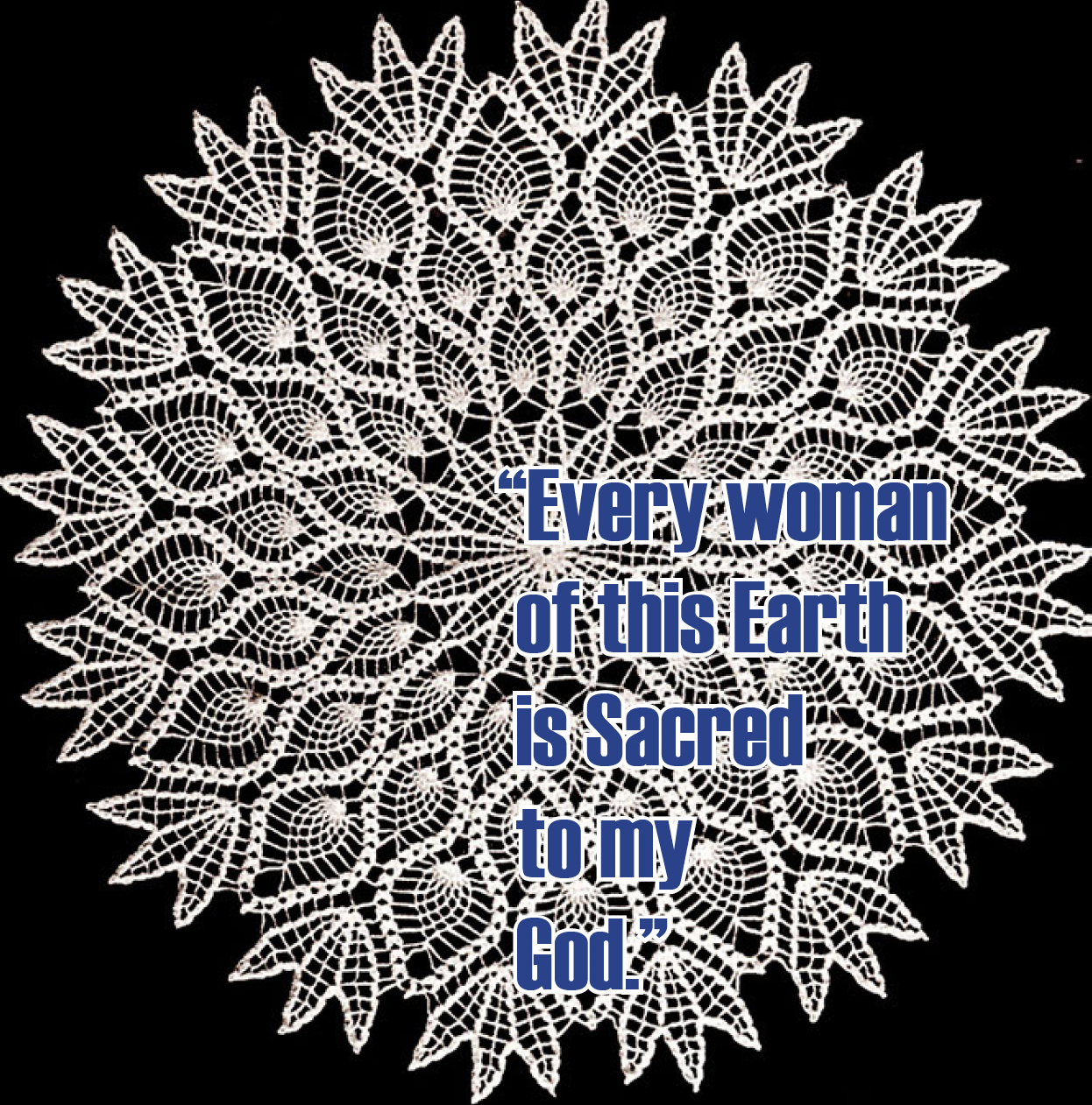 EVERY WOMAN OF THIS EARTH IS SACRED TO MY GOD